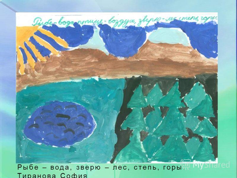 Рыбе – вода, зверю – лес, степь, горы. Тиранова София
