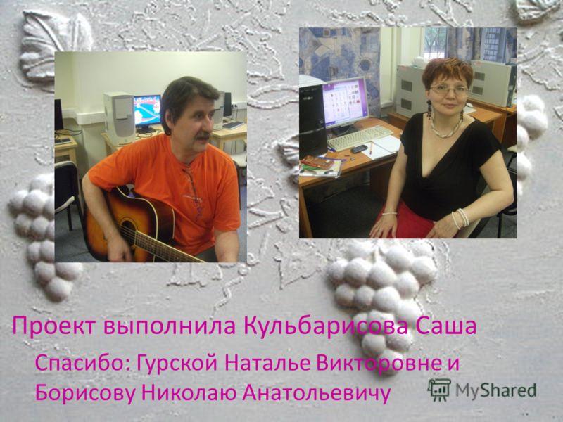Проект выполнила Кульбарисова Саша Спасибо: Гурской Наталье Викторовне и Борисову Николаю Анатольевичу