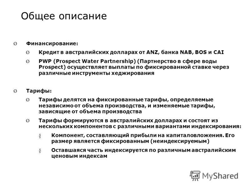 Общее описание Ø Финансирование: Ø Кредит в австралийских долларах от ANZ, банка NAB, BOS и CAI Ø PWP (Prospect Water Partnership) (Партнерство в сфере воды Prospect) осуществляет выплаты по фиксированной ставке через различные инструменты хеджирован