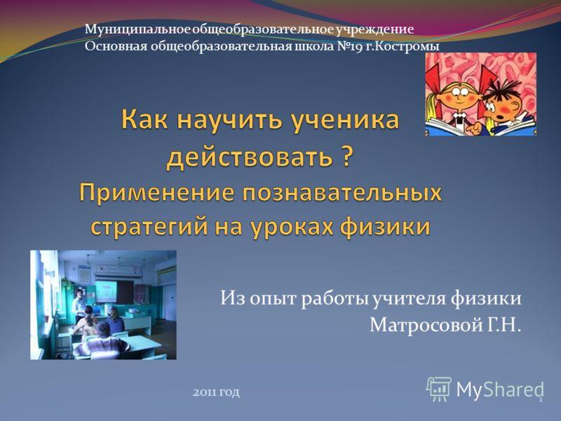 Из опыт работы учителя физики Матросовой Г.Н. Муниципальное общеобразовательное учреждение Основная общеобразовательная школа 19 г.Костромы 1 2011 год