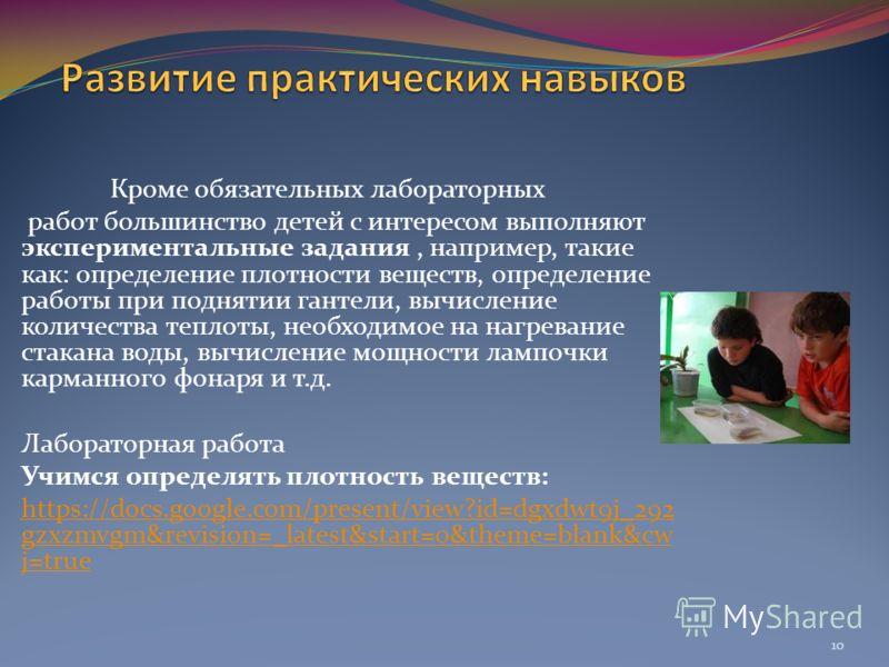 Кроме обязательных лабораторных работ большинство детей с интересом выполняют экспериментальные задания, например, такие как: определение плотности веществ, определение работы при поднятии гантели, вычисление количества теплоты, необходимое на нагрев