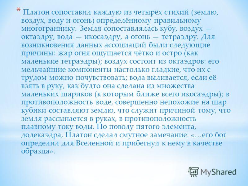* Платон сопоставил каждую из четырёх стихий (землю, воздух, воду и огонь) определённому правильному многограннику. Земля сопоставлялась кубу, воздух октаэдру, вода икосаэдру, а огонь тетраэдру. Для возникновения данных ассоциаций были следующие прич