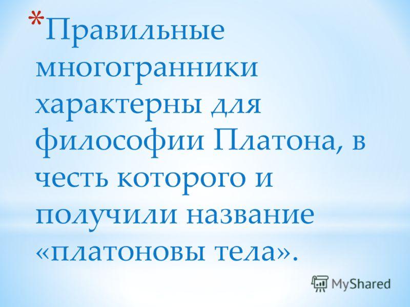 * Правильные многогранники характерны для философии Платона, в честь которого и получили название «платоновы тела».