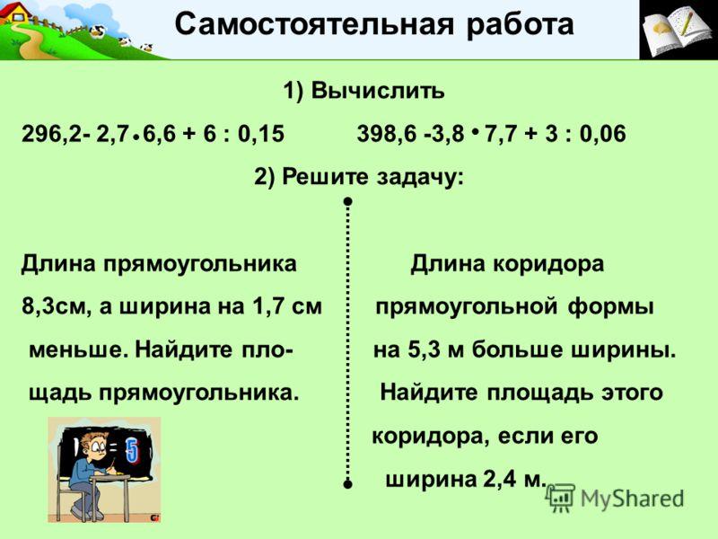 . Самостоятельная работа 1) Вычислить 296,2- 2,7 6,6 + 6 : 0,15 398,6 -3,8 7,7 + 3 : 0,06 2) Решите задачу: Длина прямоугольника Длина коридора 8,3см, а ширина на 1,7 см прямоугольной формы меньше. Найдите пло- на 5,3 м больше ширины. щадь прямоуголь