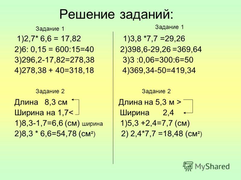 Решение заданий: 1)2,7* 6,6 = 17,82 1)3,8 *7,7 =29,26 2)6: 0,15 = 600:15=40 2)398,6-29,26 =369,64 3)296,2-17,82=278,38 3)3 :0,06=300:6=50 4)278,38 + 40=318,18 4)369,34-50=419,34 Длина 8,3 см Длина на 5,3 м > Ширина на 1,7< Ширина 2,4 1)8,3-1,7=6,6 (с