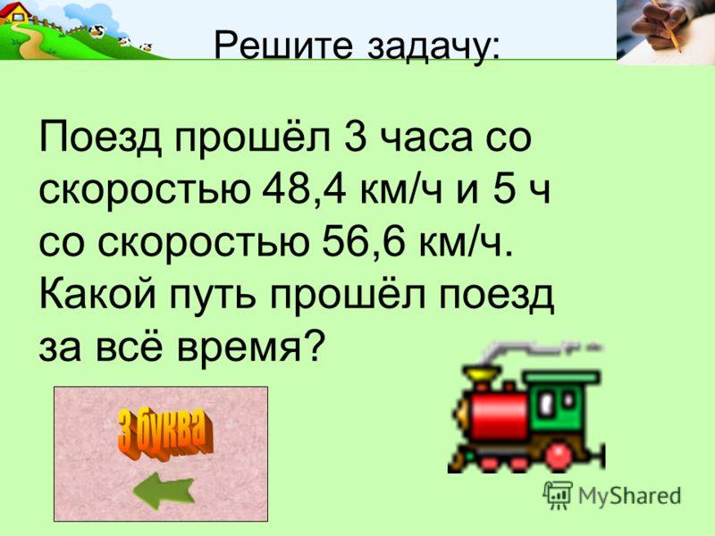 Решите задачу: Поезд прошёл 3 часа со скоростью 48,4 км/ч и 5 ч со скоростью 56,6 км/ч. Какой путь прошёл поезд за всё время?