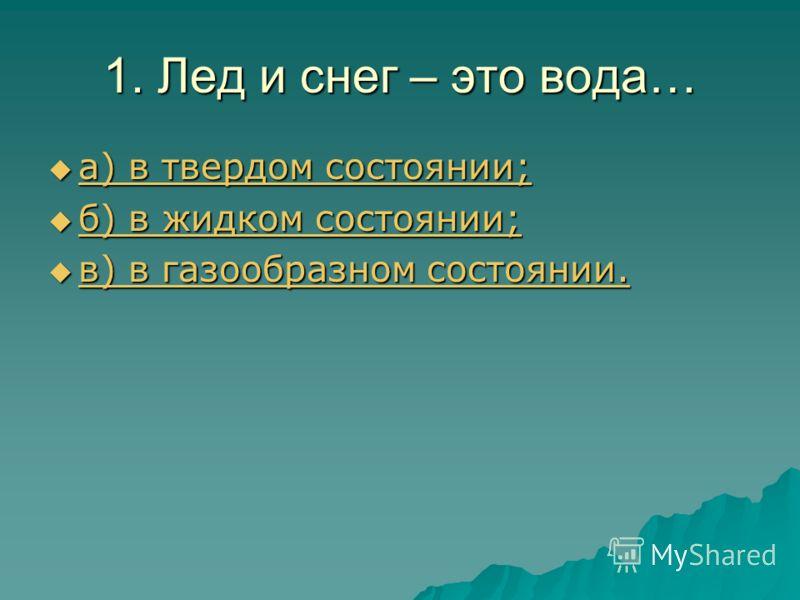 1. Лед и снег – это вода… а) в твердом состоянии; а) в твердом состоянии; а) в твердом состоянии; а) в твердом состоянии; б) в жидком состоянии; б) в жидком состоянии; б) в жидком состоянии; б) в жидком состоянии; в) в газообразном состоянии. в) в га