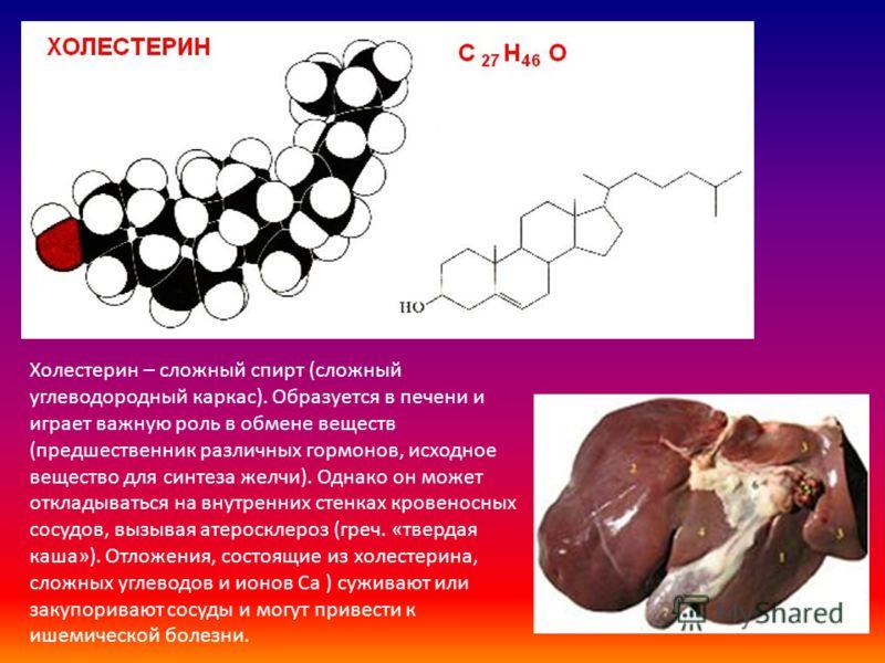 Холестерин – сложный спирт (сложный углеводородный каркас). Образуется в печени и играет важную роль в обмене веществ (предшественник различных гормонов, исходное вещество для синтеза желчи). Однако он может откладываться на внутренних стенках кровен