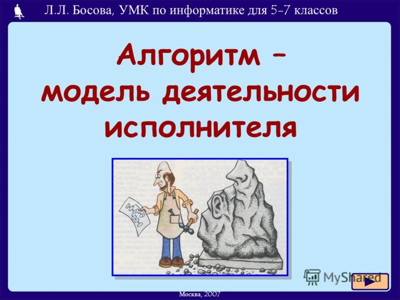 Л.Л. Босова, УМК по информатике для 5-7 классов Москва, 2007 Алгоритм – модель деятельности исполнителя