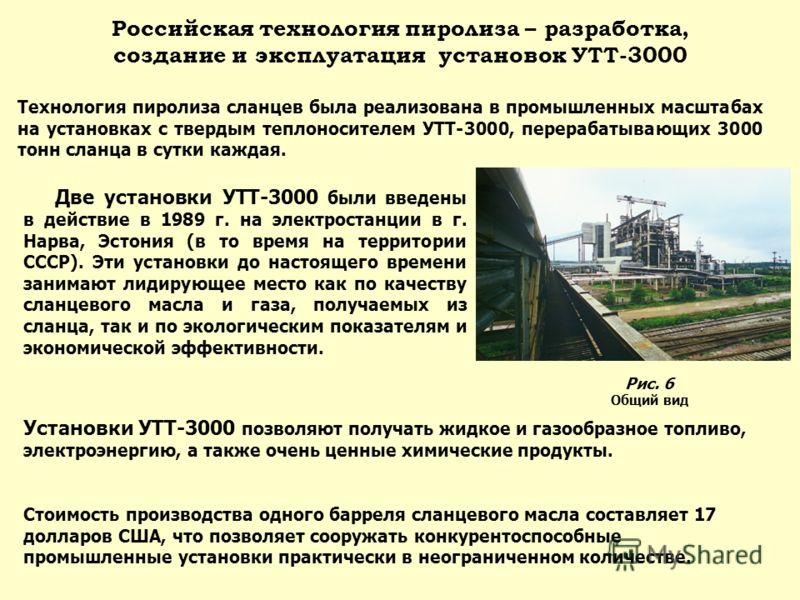 Российская технология пиролиза – разработка, создание и эксплуатация установок УТТ-3000 Технология пиролиза сланцев была реализована в промышленных масштабах на установках с твердым теплоносителем УТТ-3000, перерабатывающих 3000 тонн сланца в сутки к