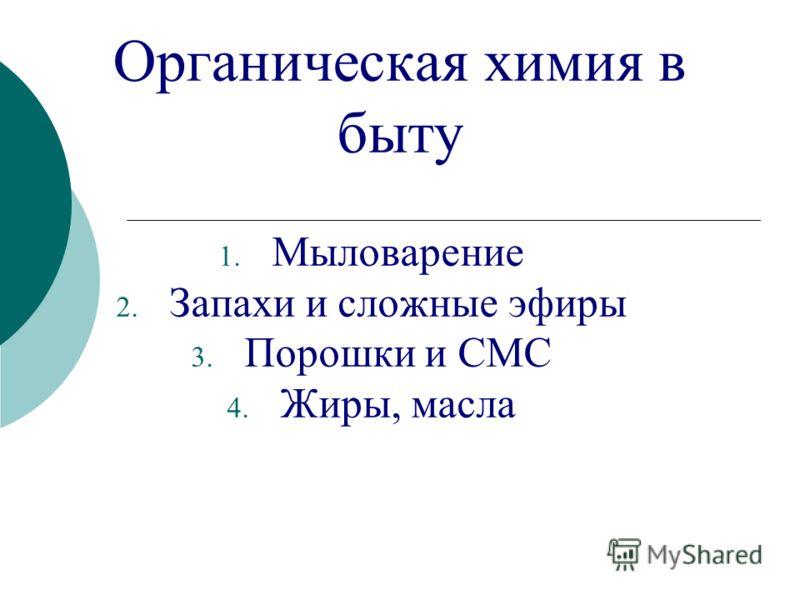 Органическая химия в быту 1. Мыловарение 2. Запахи и сложные эфиры 3. Порошки и СМС 4. Жиры, масла