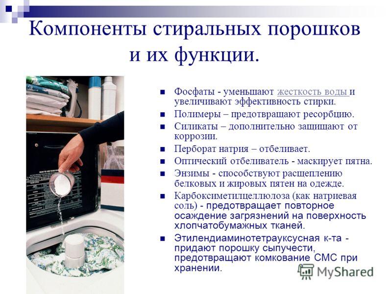 Компоненты стиральных порошков и их функции. Фосфаты - уменьшают жесткость воды и увеличивают эффективность стирки.жесткость воды Полимеры – предотвращают ресорбцию. Силикаты – дополнительно защищают от коррозии. Перборат натрия – отбеливает. Оптичес