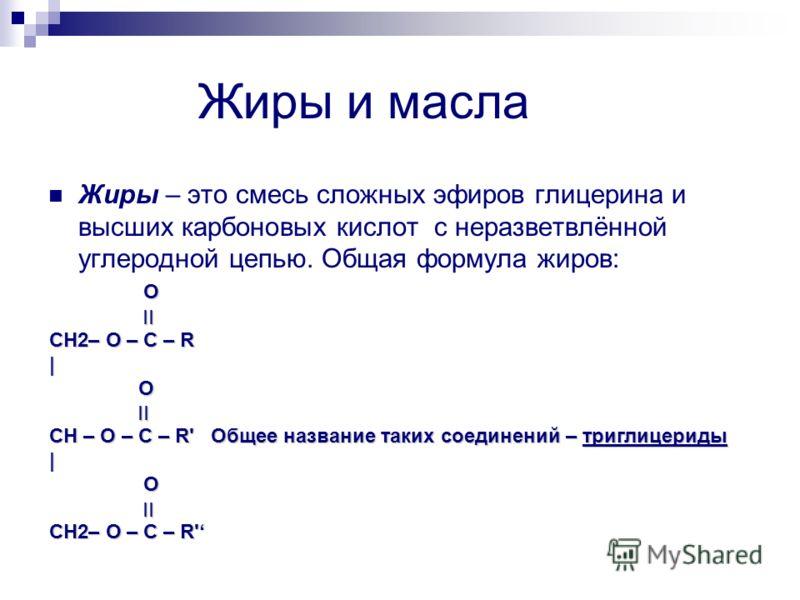Жиры и масла Жиры – это смесь сложных эфиров глицерина и высших карбоновых кислот с неразветвлённой углеродной цепью. Общая формула жиров: O ׀׀ ׀׀ CH2– O – C – R | O ׀׀ | O ׀׀ CH – O – C – R' Общее название таких соединений – триглицериды | O ׀׀ CH2–