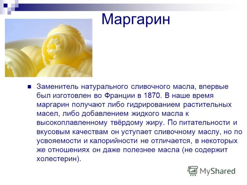 Маргарин Заменитель натурального сливочного масла, впервые был изготовлен во Франции в 1870. В наше время маргарин получают либо гидрированием растительных масел, либо добавлением жидкого масла к высокоплавленному твёрдому жиру. По питательности и вк