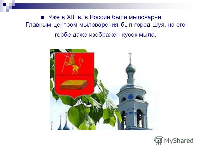Уже в XIII в. в России были мыловарни. Главным центром мыловарения был город Шуя, на его гербе даже изображен кусок мыла.
