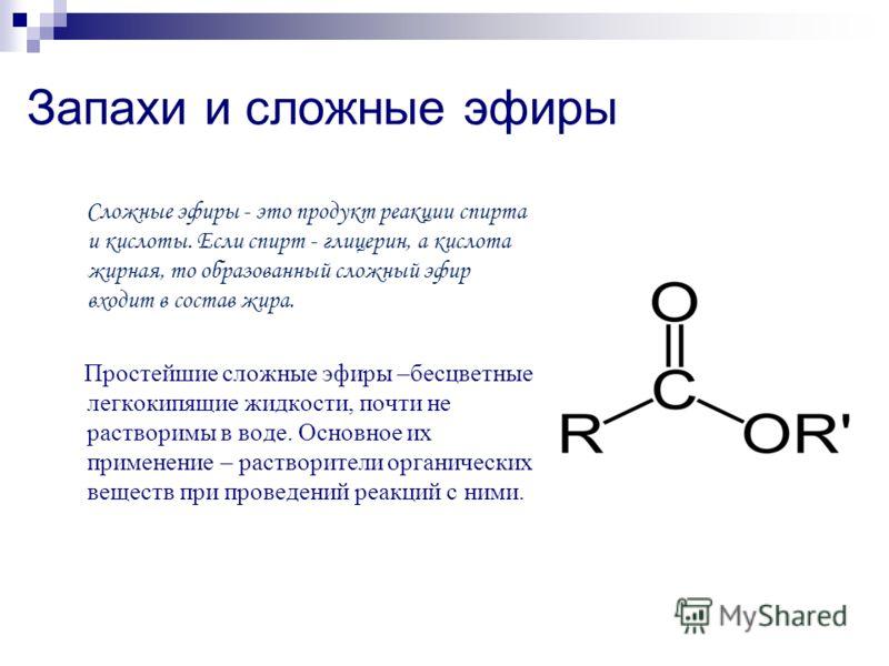Запахи и сложные эфиры Сложные эфиры - это продукт реакции спирта и кислоты. Если спирт - глицерин, а кислота жирная, то образованный сложный эфир входит в состав жира. Простейшие сложные эфиры –бесцветные легкокипящие жидкости, почти не растворимы в