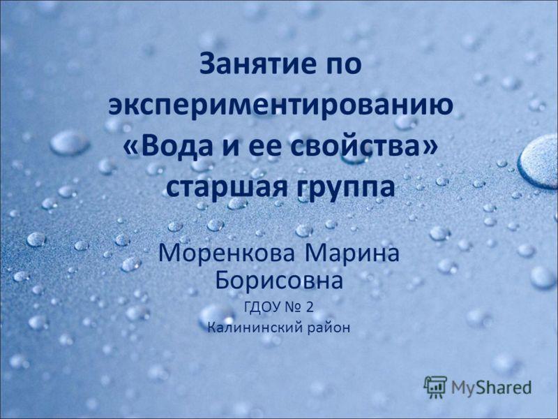 Занятие по экспериментированию «Вода и ее свойства» старшая группа Моренкова Марина Борисовна ГДОУ 2 Калининский район