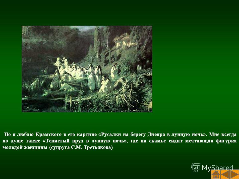 Но я люблю Крамского в его картине «Русалки на берегу Днепра в лунную ночь». Мне всегда по душе также «Тенистый пруд в лунную ночь», где на скамье сидит мечтающая фигурка молодой женщины (супруга С.М. Третьякова)