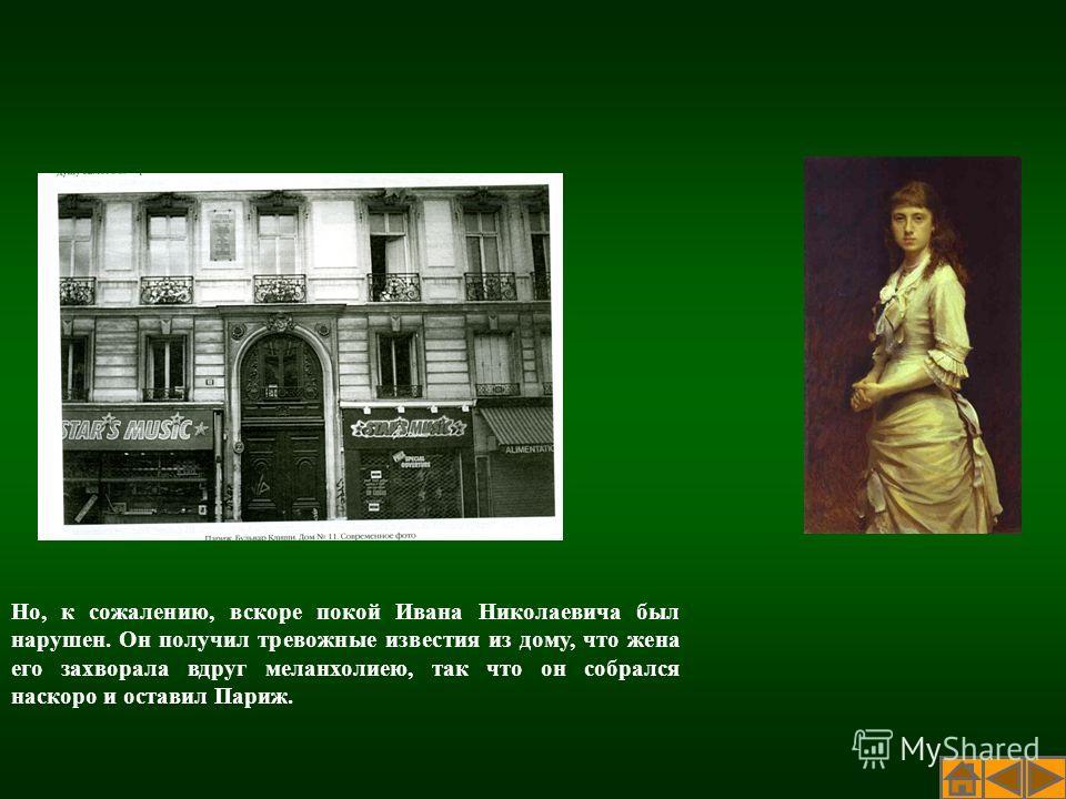 Но, к сожалению, вскоре покой Ивана Николаевича был нарушен. Он получил тревожные известия из дому, что жена его захворала вдруг меланхолиею, так что он собрался наскоро и оставил Париж.