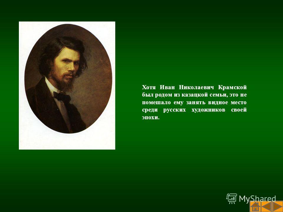 Хотя Иван Николаевич Крамской был родом из казацкой семьи, это не помешало ему занять видное место среди русских художников своей эпохи.
