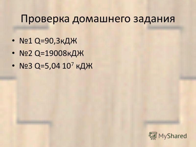 Проверка домашнего задания 1 Q=90,3кДЖ 2 Q=19008кДЖ 3 Q=5,04 10 7 кДЖ