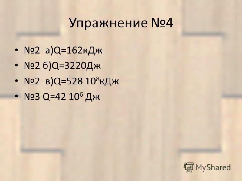 Упражнение 4 2 а)Q=162кДж 2 б)Q=3220Дж 2 в)Q=528 10 8 кДж 3 Q=42 10 6 Дж