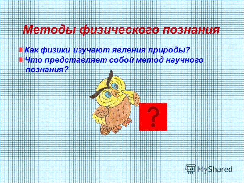 1 Методы физического познания Как физики изучают явления природы? Что представляет собой метод научного познания?