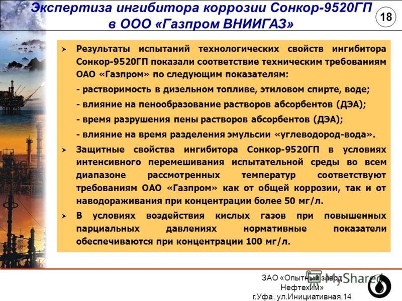 ЗАО «Опытный завод Нефтехим» г.Уфа, ул.Инициативная,14 (347) 243-25-88 18 Результаты испытаний технологических свойств ингибитора Сонкор-9520ГП показали соответствие техническим требованиям ОАО «Газпром» по следующим показателям: - растворимость в ди