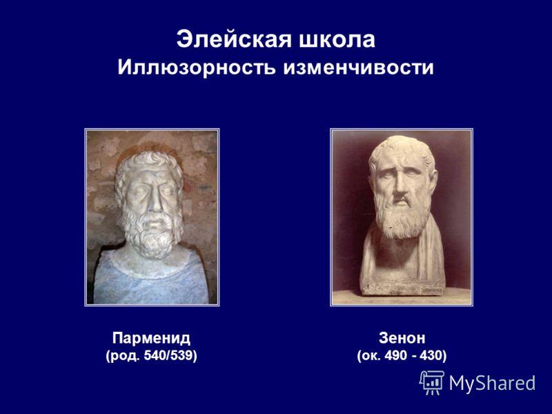 Элейская школа Иллюзорность изменчивости Парменид (род. 540/539) Зенон (ок. 490 - 430)