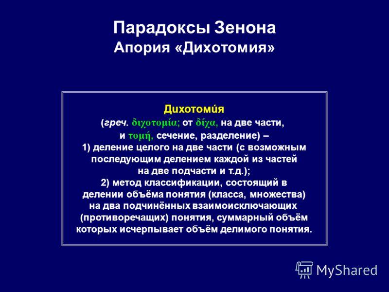 Парадоксы Зенона Апория «Дихотомия» Дuхотомúя (греч. διχοτομία ; от δίχα, на две части, и τομή, сечение, разделение) – 1) деление целого на две части (с возможным последующим делением каждой из частей на две подчасти и т.д.); 2) метод классификации,
