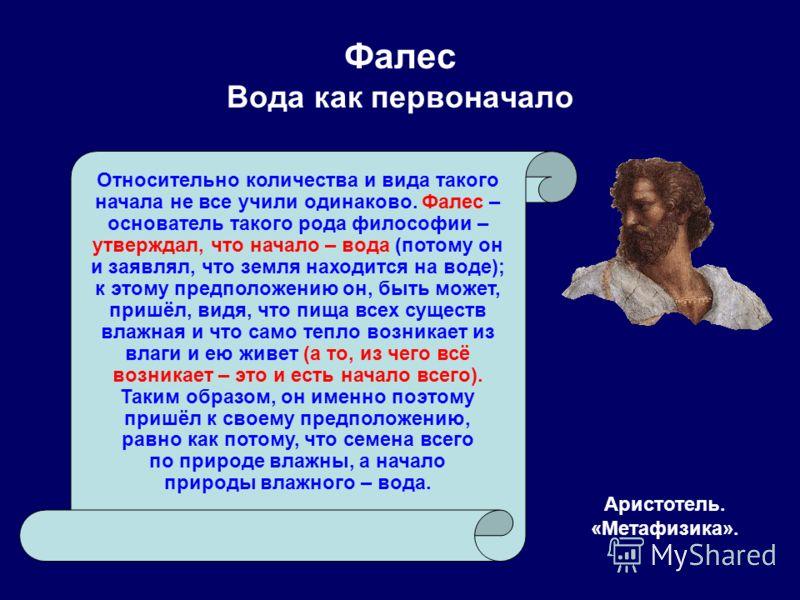 Фалес Вода как первоначало Аристотель. «Метафизика». Относительно количества и вида такого начала не все учили одинаково. Фалес – основатель такого рода философии – утверждал, что начало – вода (потому он и заявлял, что земля находится на воде); к эт