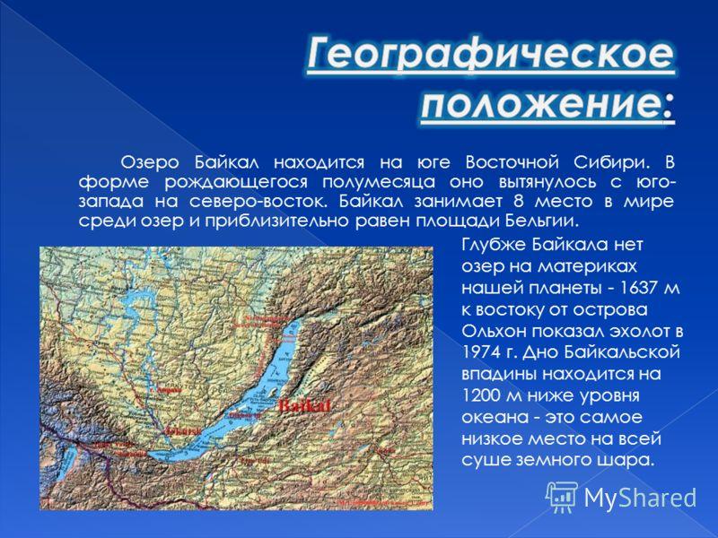 Озеро Байкал находится на юге Восточной Сибири. В форме рождающегося полумесяца оно вытянулось с юго- запада на северо-восток. Байкал занимает 8 место в мире среди озер и приблизительно равен площади Бельгии. Глубже Байкала нет озер на материках наше