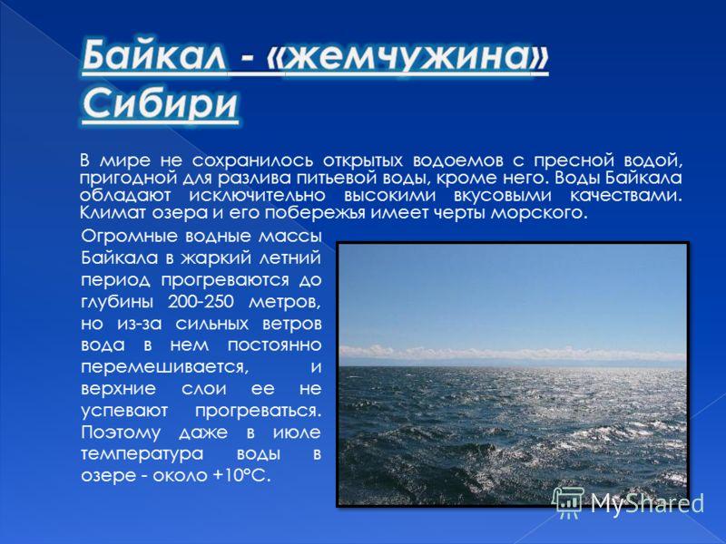 В мире не сохранилось открытых водоемов с пресной водой, пригодной для разлива питьевой воды, кроме него. Воды Байкала обладают исключительно высокими вкусовыми качествами. Климат озера и его побережья имеет черты морского. Огромные водные массы Байк
