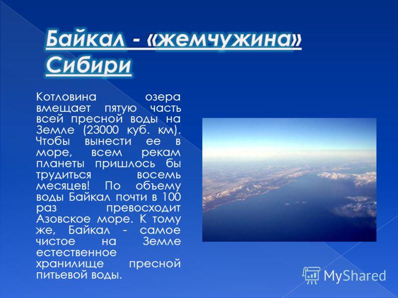 Котловина озера вмещает пятую часть всей пресной воды на Земле (23000 куб. км). Чтобы вынести ее в море, всем рекам планеты пришлось бы трудиться восемь месяцев! По объему воды Байкал почти в 100 раз превосходит Азовское море. К тому же, Байкал - сам