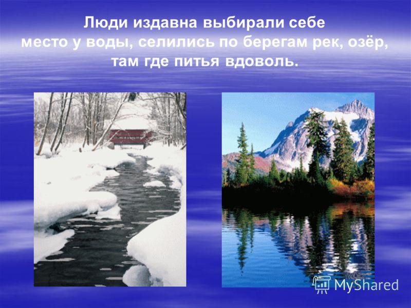 Люди издавна выбирали себе место у воды, селились по берегам рек, озёр, там где питья вдоволь.