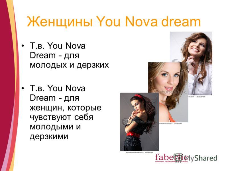 Женщины You Nova dream Т.в. You Nova Dream - для молодых и дерзких Т.в. You Nova Dream - для женщин, которые чувствуют себя молодыми и дерзкими