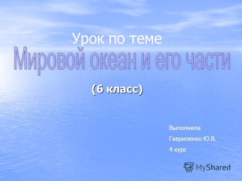 (6 класс) Урок по теме Выполнила Гавриленко Ю.В. 4 курс
