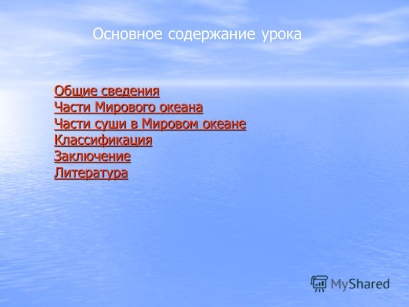 Основное содержание урока Общие сведения Общие сведения Части Мирового океана Части Мирового океана Части суши в Мировом океане Части суши в Мировом океане Классификация Заключение Литература