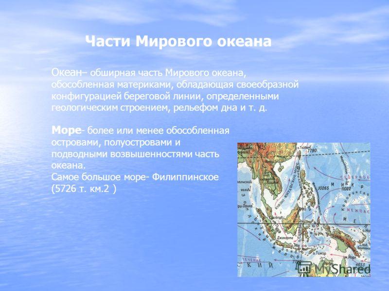 Части Мирового океана Океан – обширная часть Мирового океана, обособленная материками, обладающая своеобразной конфигурацией береговой линии, определенными геологическим строением, рельефом дна и т. д. Море - более или менее обособленная островами, п