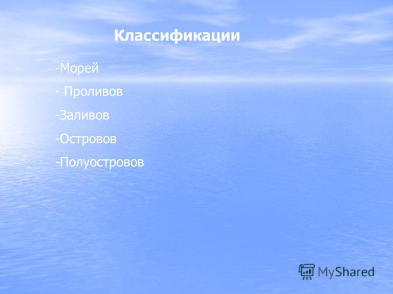 Классификации -Морей - Проливов -Заливов -Островов -Полуостровов