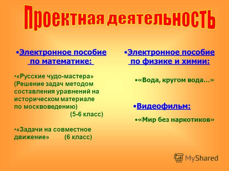 Электронное пособие по математике: «Русские чудо-мастера» (Решение задач методом составления уравнений на историческом материале по москвоведению) (5-6 класс) «Задачи на совместное движение» (6 класс) Электронное пособие по физике и химии: «Вода, кру