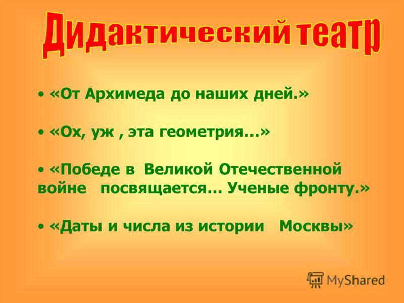 «От Архимеда до наших дней.» «Ох, уж, эта геометрия…» «Победе в Великой Отечественной войне посвящается… Ученые фронту.» «Даты и числа из истории Москвы»