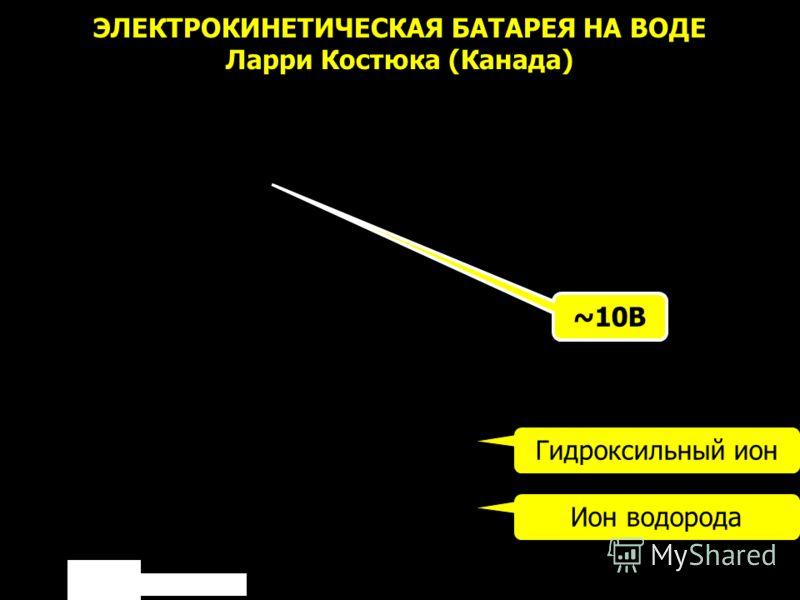 ЭЛЕКТРОКИНЕТИЧЕСКАЯ БАТАРЕЯ НА ВОДЕ Ларри Костюка (Канада) ~10В Гидроксильный ион Ион водорода