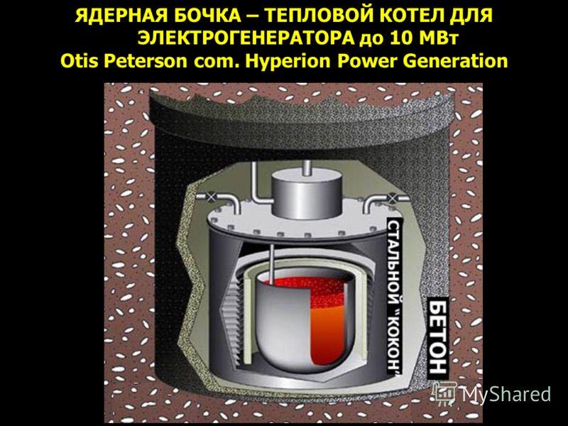ЯДЕРНАЯ БОЧКА – ТЕПЛОВОЙ КОТЕЛ ДЛЯ ЭЛЕКТРОГЕНЕРАТОРА до 10 МВт Otis Peterson com. Hyperion Power Generation