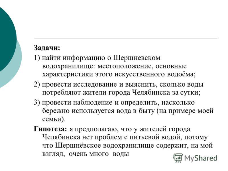 Задачи: 1) найти информацию о Шершневском водохранилище: местоположение, основные характеристики этого искусственного водоёма; 2) провести исследование и выяснить, сколько воды потребляют жители города Челябинска за сутки; 3) провести наблюдение и оп