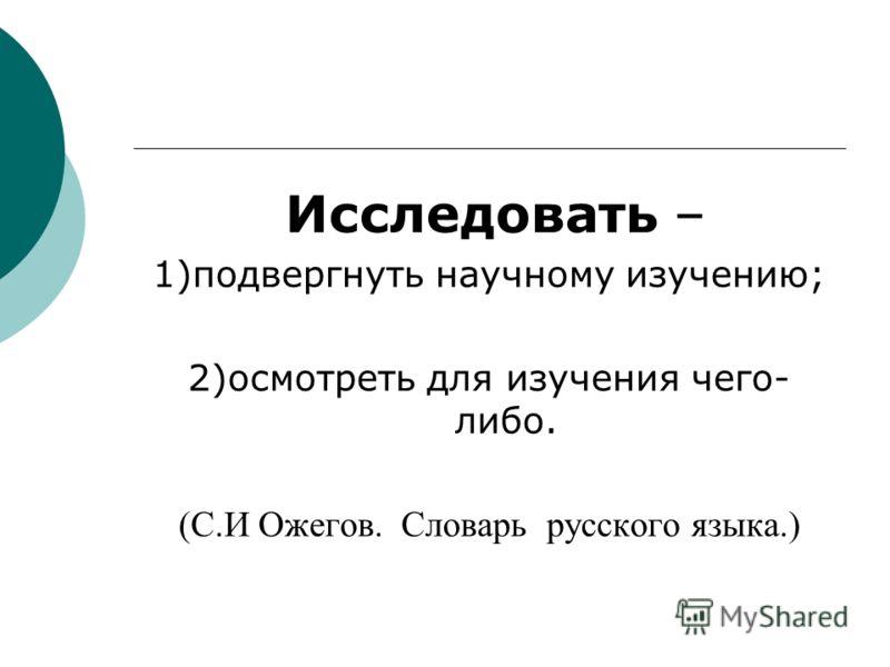 Исследовать – 1)подвергнуть научному изучению; 2)осмотреть для изучения чего- либо. (С.И Ожегов. Словарь русского языка.)