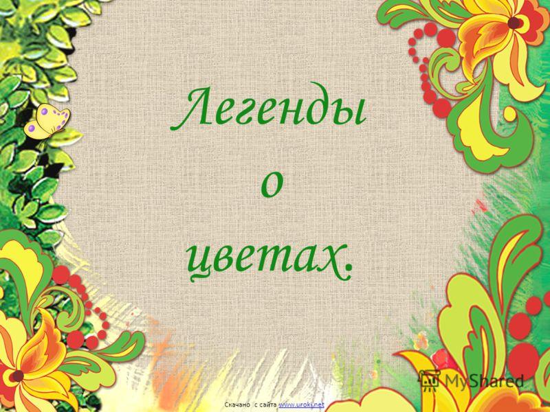 Легенды о цветах. Скачано с сайта www.uroki.netwww.uroki.net