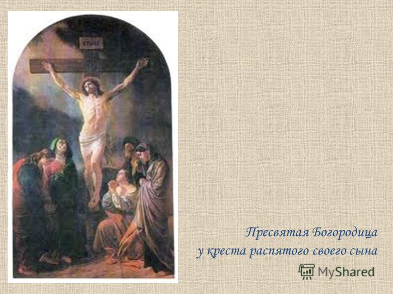 Пресвятая Богородица у креста распятого своего сына