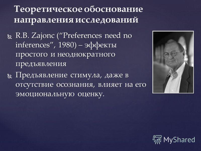 R.B. Zajonc (Preferences need no inferences, 1980) – эффекты простого и неоднократного предъявления R.B. Zajonc (Preferences need no inferences, 1980) – эффекты простого и неоднократного предъявления Предъявление стимула, даже в отсутствие осознания,