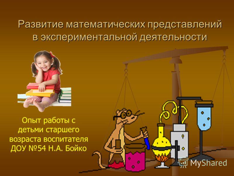 Развитие математических представлений в экспериментальной деятельности Опыт работы с детьми старшего возраста воспитателя ДОУ 54 Н.А. Бойко
